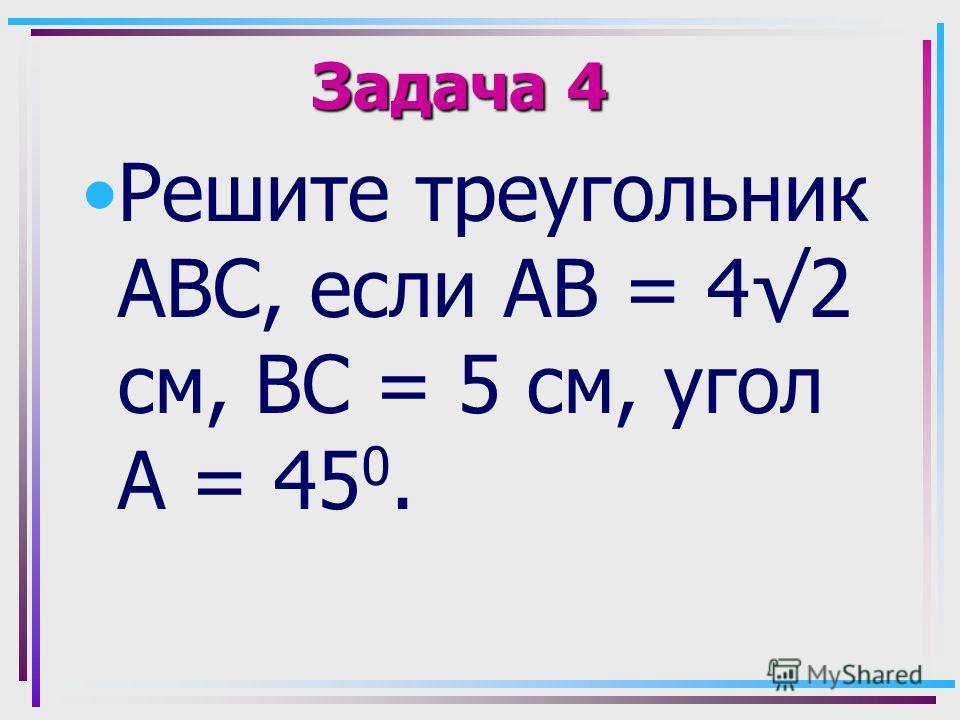 Задача 4 Решите треугольник АВС, если АВ = 42 см, ВС = 5 см, угол А = 45 0.