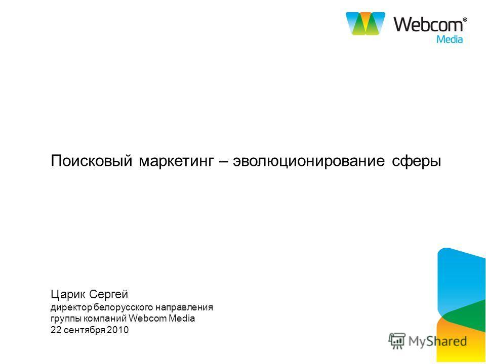 Поисковый маркетинг – эволюционирование сферы Царик Сергей директор белорусского направления группы компаний Webcom Media 22 сентября 2010