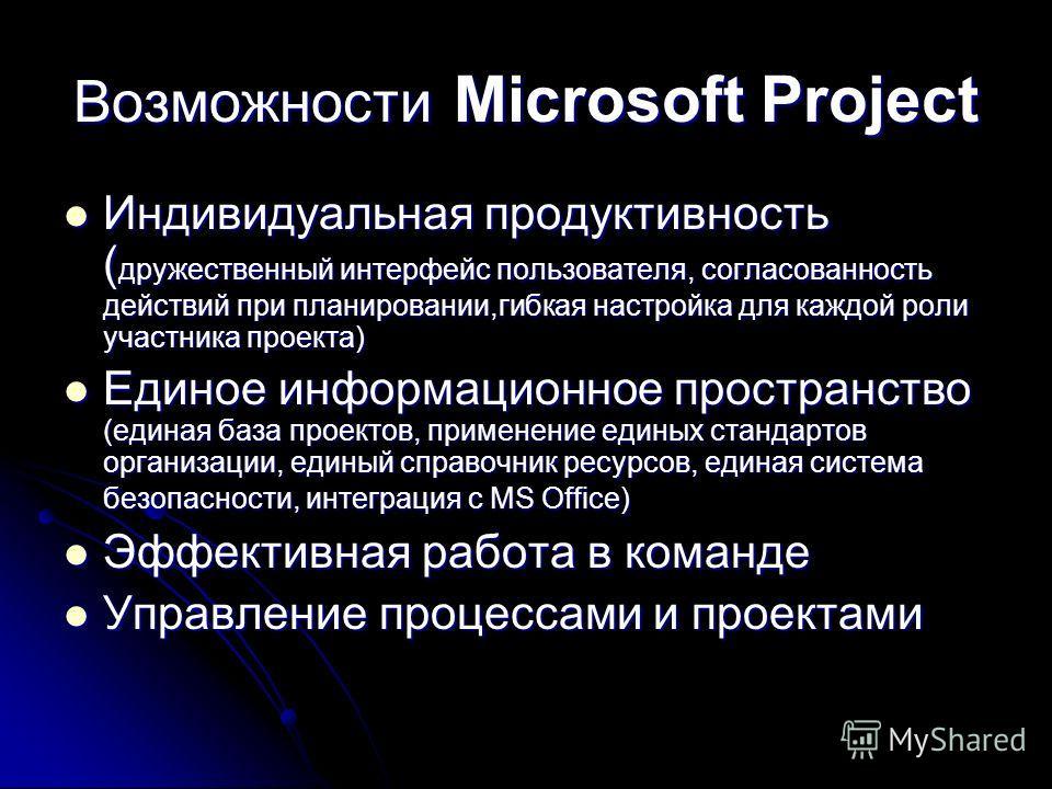 Возможности Microsoft Project Индивидуальная продуктивность ( дружественный интерфейс пользователя, согласованность действий при планировании,гибкая настройка для каждой роли участника проекта) Индивидуальная продуктивность ( дружественный интерфейс
