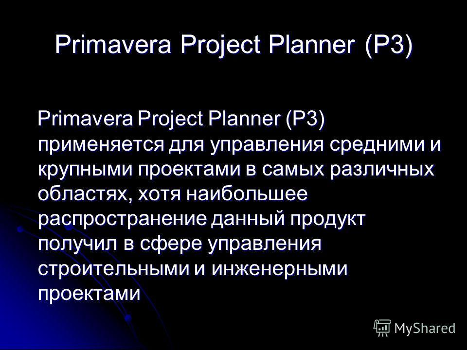Primavera Project Planner (P3) Primavera Project Planner (P3) применяется для управления средними и крупными проектами в самых различных областях, хотя наибольшее распространение данный продукт получил в сфере управления строительными и инженерными п