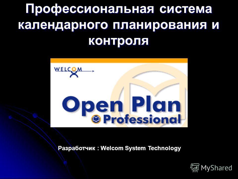 Профессиональная система календарного планирования и контроля Разработчик : Welcom System Technology