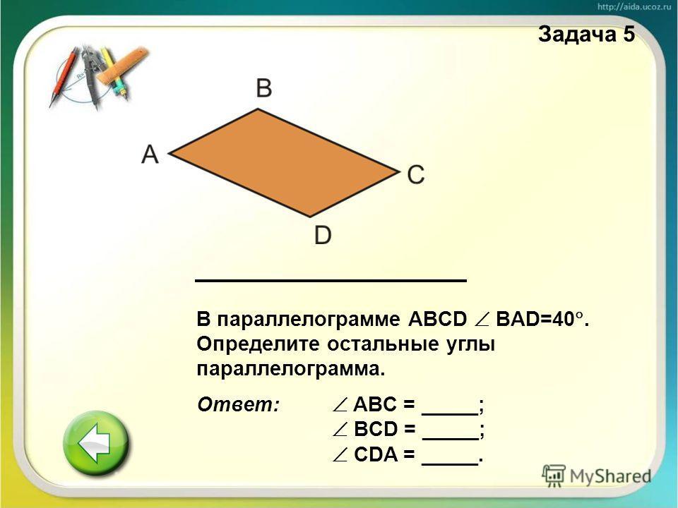 В параллелограмме ABCD BAD=40. Определите остальные углы параллелограмма. Ответ: ABC = _____; BCD = _____; CDA = _____. Задача 5