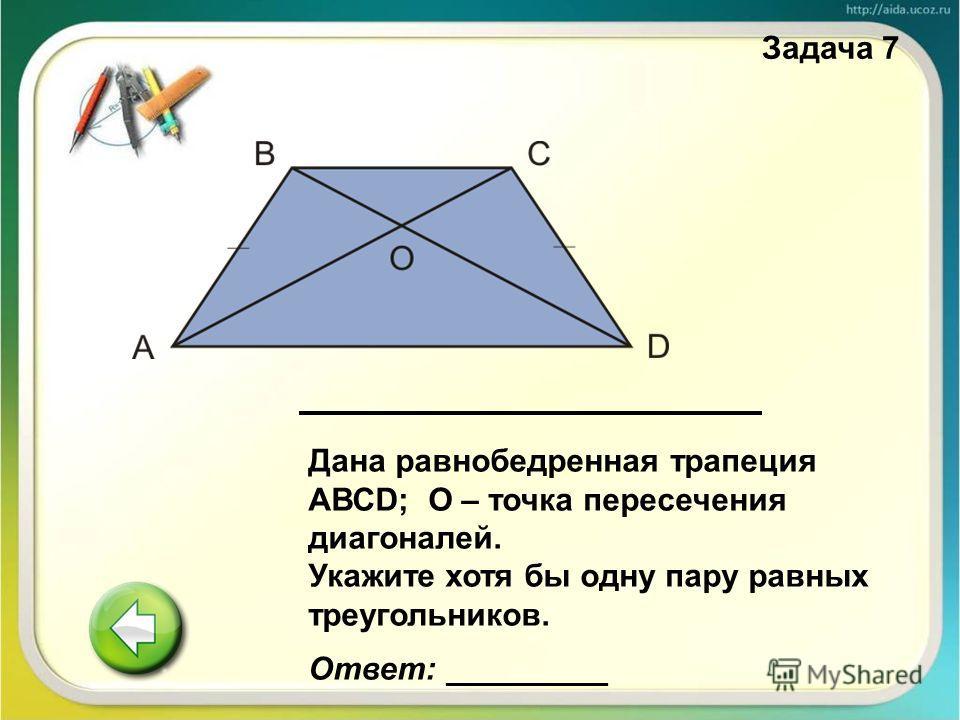 Дана равнобедренная трапеция АВСD; О – точка пересечения диагоналей. Укажите хотя бы одну пару равных треугольников. Ответ: _________ Задача 7