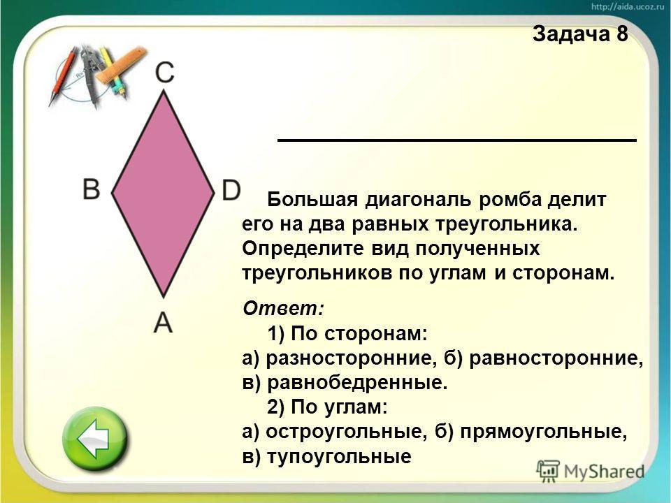Большая диагональ ромба делит его на два равных треугольника. Определите вид полученных треугольников по углам и сторонам. Ответ: 1) По сторонам: а) разносторонние, б) равносторонние, в) равнобедренные. 2) По углам: а) остроугольные, б) прямоугольные