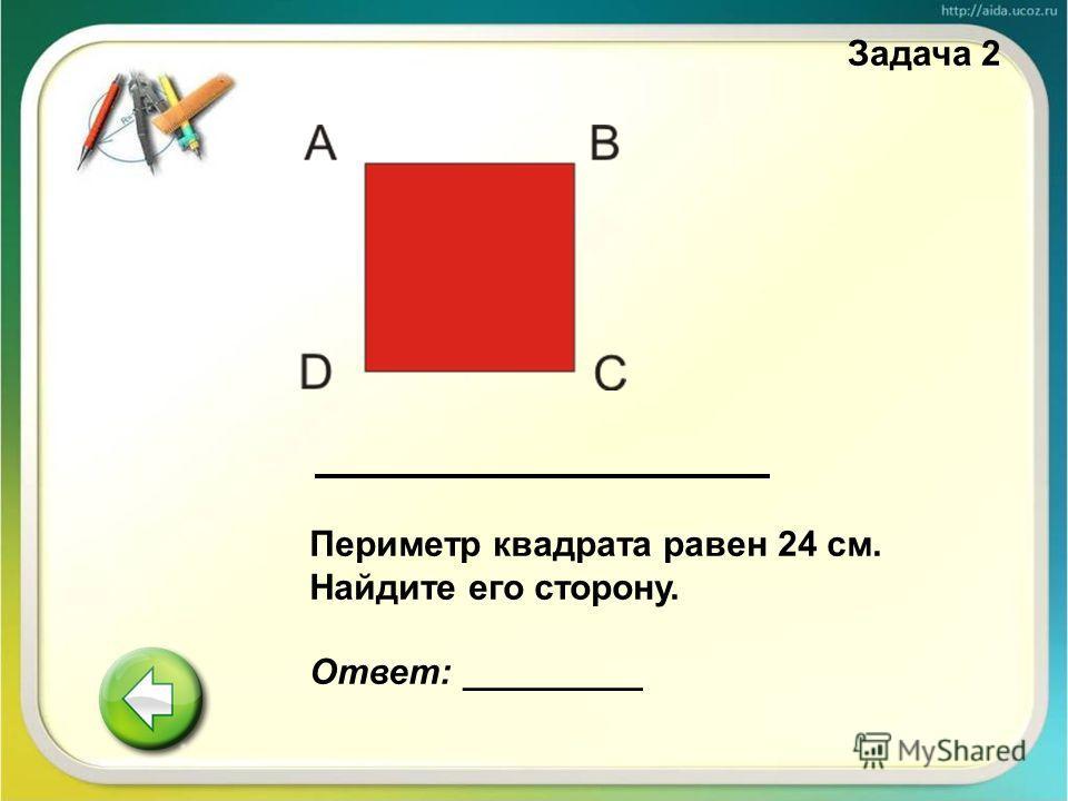 Периметр квадрата равен 24 см. Найдите его сторону. Ответ: _________ Задача 2
