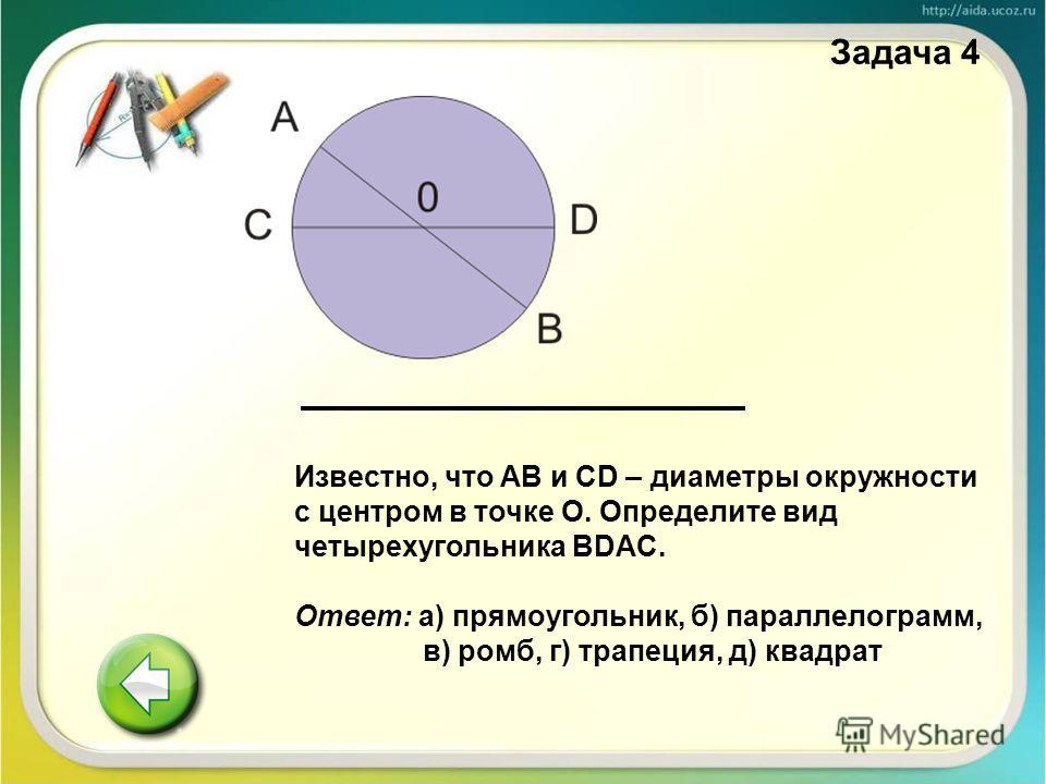 Задача 4 Известно, что AB и CD – диаметры окружности с центром в точке О. Определите вид четырехугольника BDAC. Ответ: а) прямоугольник, б) параллелограмм, в) ромб, г) трапеция, д) квадрат