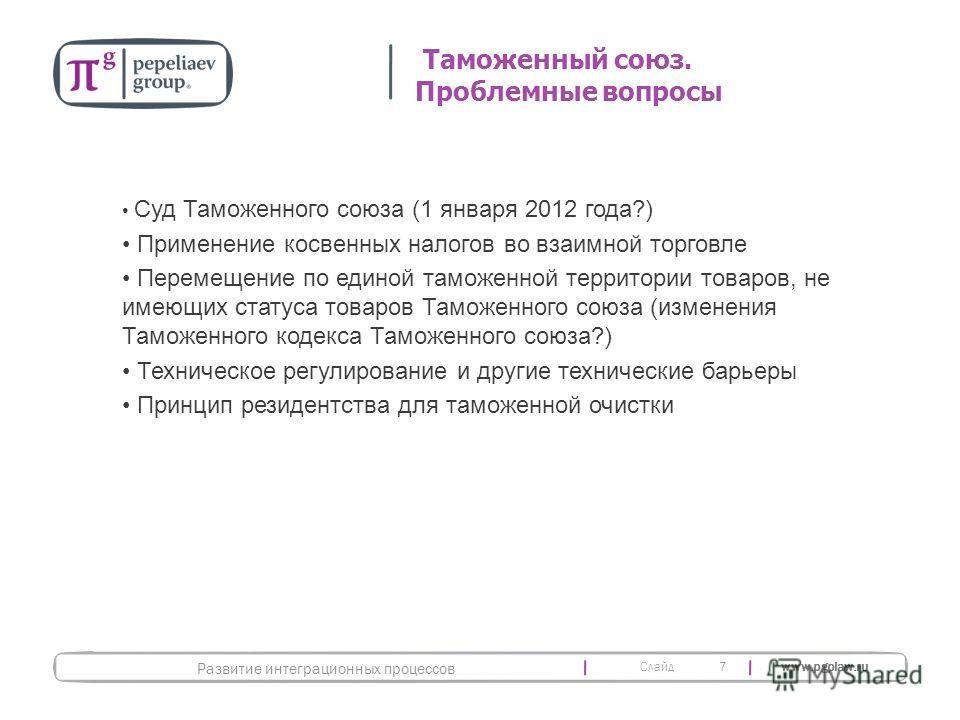 Слайд www.pgplaw.ru 7 Суд Таможенного союза (1 января 2012 года?) Применение косвенных налогов во взаимной торговле Перемещение по единой таможенной территории товаров, не имеющих статуса товаров Таможенного союза (изменения Таможенного кодекса Тамож