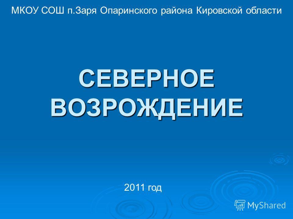 СЕВЕРНОЕ ВОЗРОЖДЕНИЕ МКОУ СОШ п.Заря Опаринского района Кировской области 2011 год