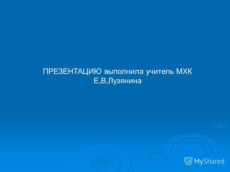 ПРЕЗЕНТАЦИЮ выполнила учитель МХК Е,В,Лузянина
