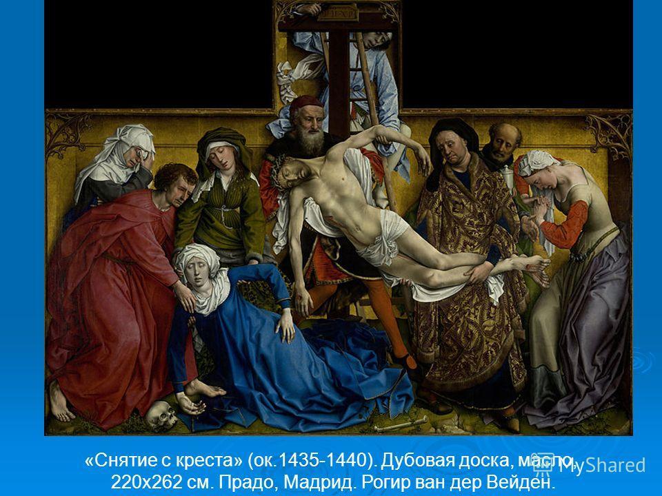«Снятие с креста» (ок.1435-1440). Дубовая доска, масло, 220х262 см. Прадо, Мадрид. Рогир ван дер Вейден.