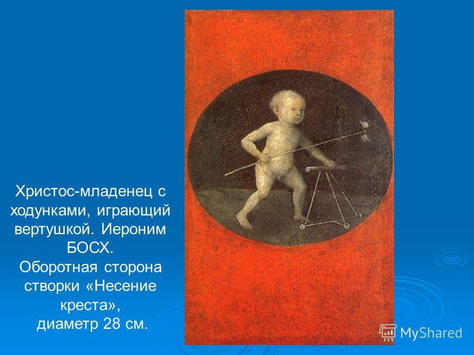 Христос-младенец с ходунками, играющий вертушкой. Иероним БОСХ. Оборотная сторона створки «Несение креста», диаметр 28 см.