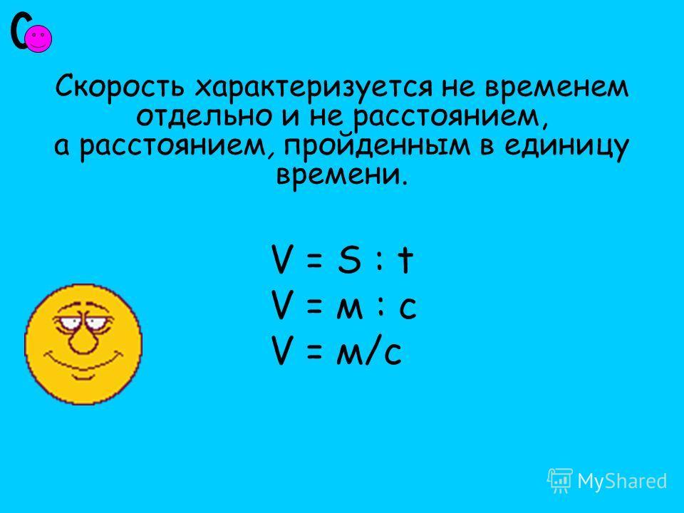 Скорость характеризуется не временем отдельно и не расстоянием, а расстоянием, пройденным в единицу времени. V = S : tV = S : t V = м : с V = м/с