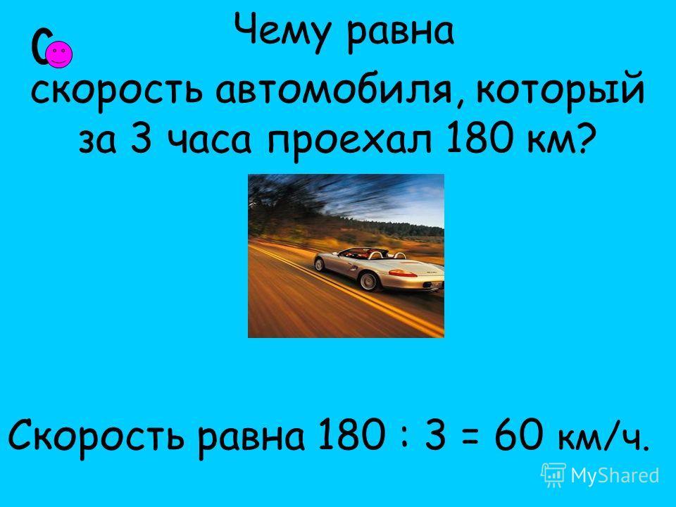 Чему равна скорость автомобиля, который за 3 часа проехал 180 км? Скорость равна 180 : 3 = 60 км/ч.
