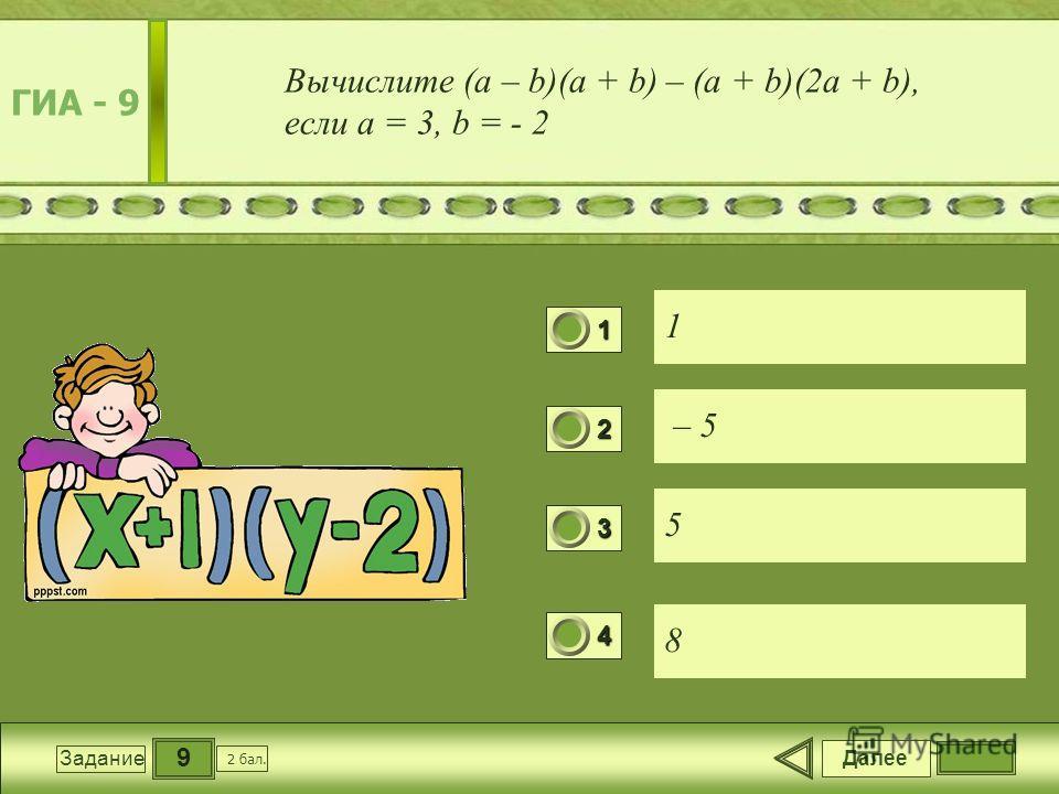 9 Задание Вычислите (a – b)(a + b) – (a + b)(2a + b), если a = 3, b = - 2 1 – 5 5 8 Далее 2 бал. 1111 0 2222 0 3333 0 4444 0 ГИА - 9