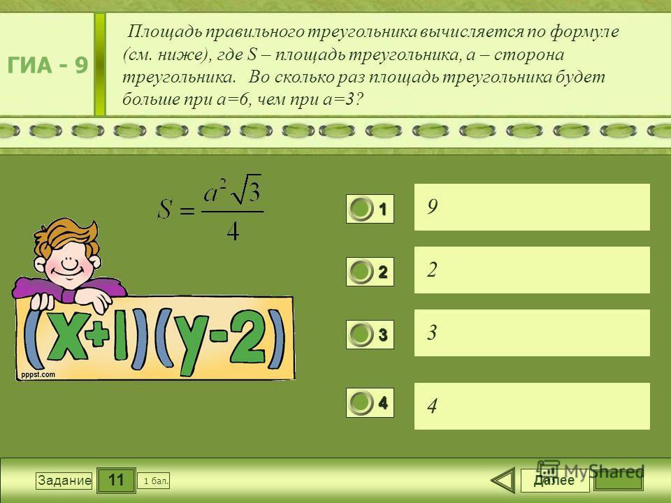 11 Задание Площадь правильного треугольника вычисляется по формуле (см. ниже), где S – площадь треугольника, a – сторона треугольника. Во сколько раз площадь треугольника будет больше при a=6, чем при a=3? 9 2 3 4 Далее 1 бал. 1111 0 2222 0 3333 0 44