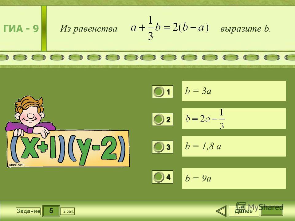 5 Задание Из равенства выразите b. b = 3a b = 1,8 a b = 9a Далее 2 бал. 1111 0 2222 0 3333 0 4444 0 ГИА - 9