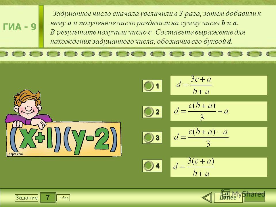 7 Задание Задуманное число сначала увеличили в 3 раза, затем добавили к нему a и полученное число разделили на сумму чисел b и a. В результате получили число с. Составьте выражение для нахождения задуманного числа, обозначив его буквой d. Далее 2 бал