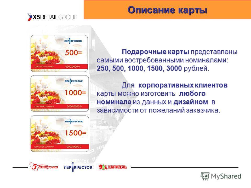 Подарочные карты представлены самыми востребованными номиналами: 250, 500, 1000, 1500, 3000 рублей. Для корпоративных клиентов карты можно изготовить любого номинала из данных и дизайном в зависимости от пожеланий заказчика. Описание карты