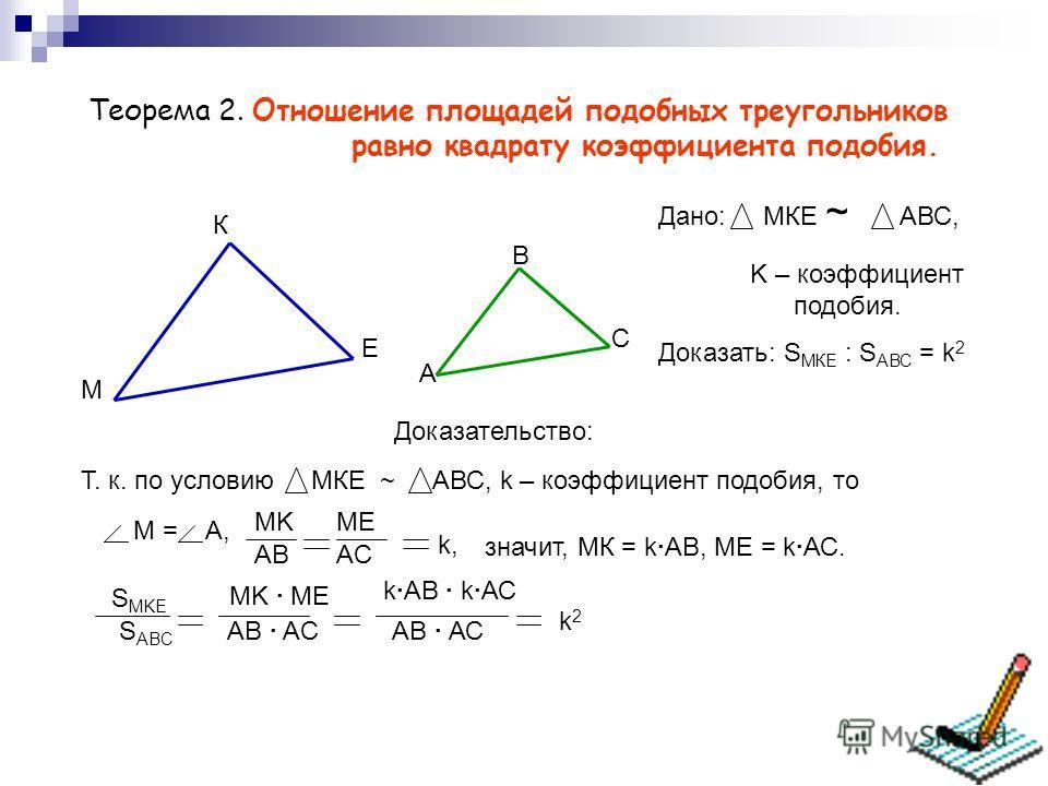 Теорема 2. Отношение площадей подобных треугольников равно квадрату коэффициентa подобия. М К Е A B C Дано: МКЕ ~ АВС, K – коэффициент подобия. Доказать: S МКЕ : S АВС = k 2 Доказательство: Т. к. по условию МКЕ ~ АВС, k – коэффициент подобия, то M =