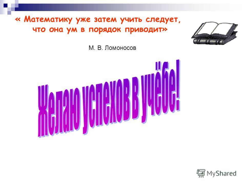 « Математику уже затем учить следует, что она ум в порядок приводит» М. В. Ломоносов