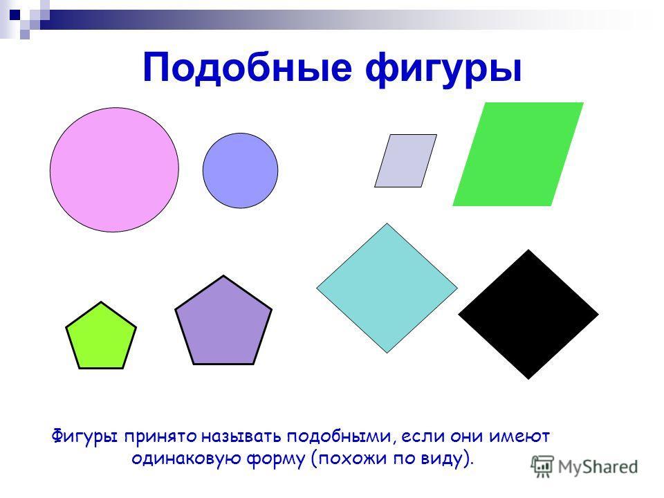 Подобные фигуры Фигуры принято называть подобными, если они имеют одинаковую форму (похожи по виду).