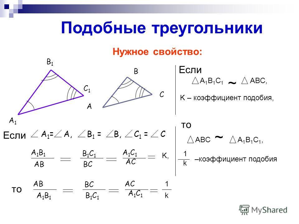 Подобные треугольники А1А1 В1В1 С1С1 А В С Нужное свойство: АВ ВС АС А1В1А1В1 В1С1В1С1 А1С1А1С1 1 k ABC ~ A 1 B 1 C 1, –коэффициент подобия 1 k A 1 B 1 C 1 ABC, K – коэффициент подобия, ~ А 1 = А, В 1 = В, С 1 = С А1В1А1В1 В1С1В1С1 А1С1А1С1 АВВС АС K