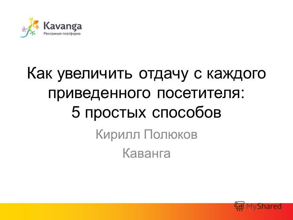Как увеличить отдачу с каждого приведенного посетителя: 5 простых способов Кирилл Полюков Каванга