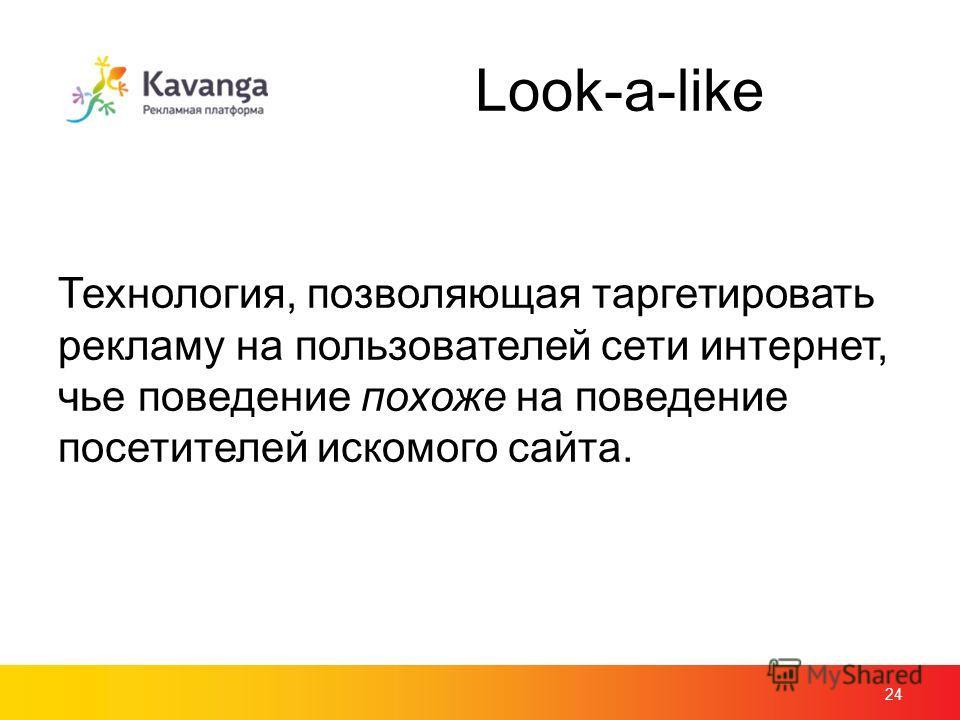 Look-a-like 24 Технология, позволяющая таргетировать рекламу на пользователей сети интернет, чье поведение похоже на поведение посетителей искомого сайта.