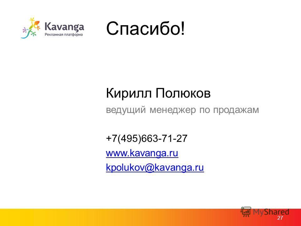 Спасибо! Кирилл Полюков ведущий менеджер по продажам +7(495)663-71-27 www.kavanga.ru kpolukov@kavanga.ru 27