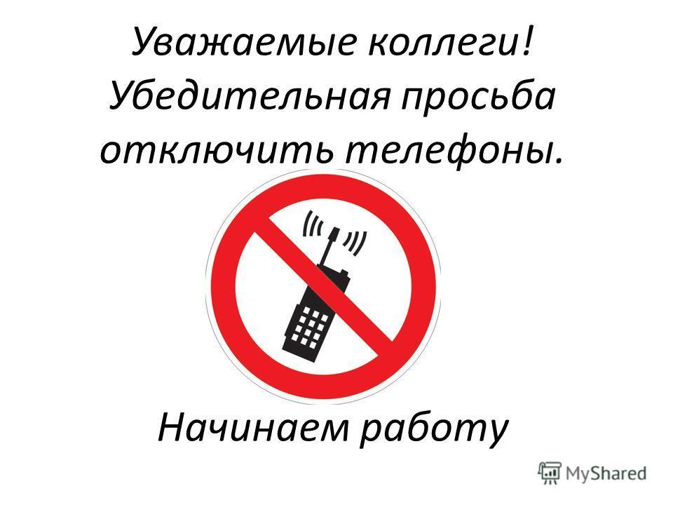 Уважаемые коллеги! Убедительная просьба отключить телефоны. Начинаем работу