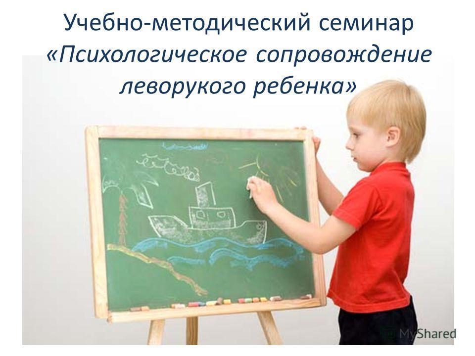 Учебно-методический семинар «Психологическое сопровождение леворукого ребенка»