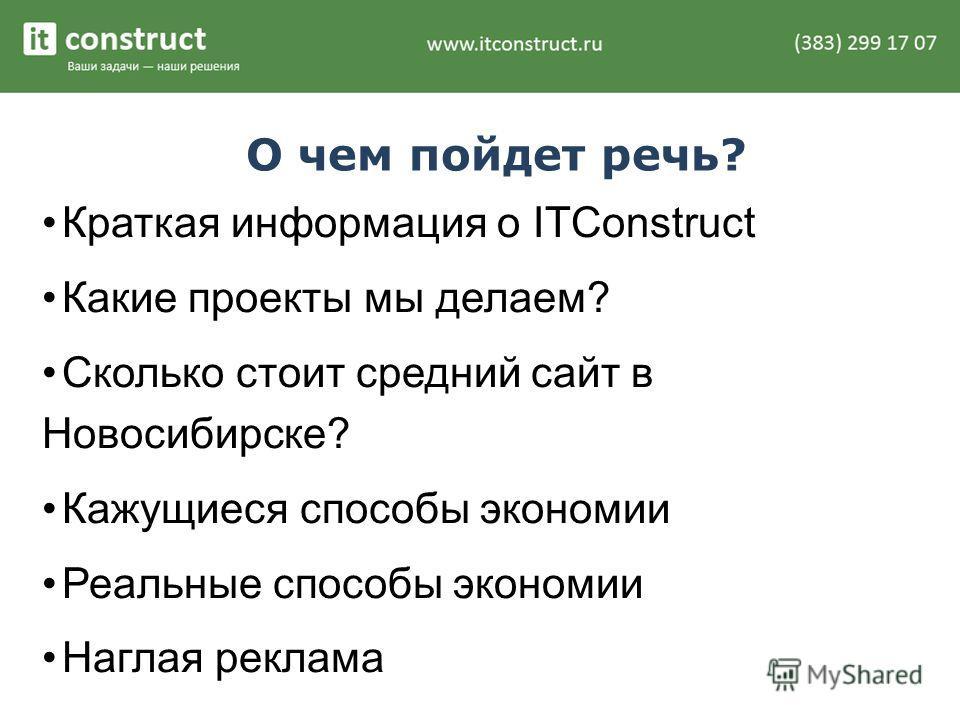 О чем пойдет речь? Краткая информация о ITConstruct Какие проекты мы делаем? Сколько стоит средний сайт в Новосибирске? Кажущиеся способы экономии Реальные способы экономии Наглая реклама
