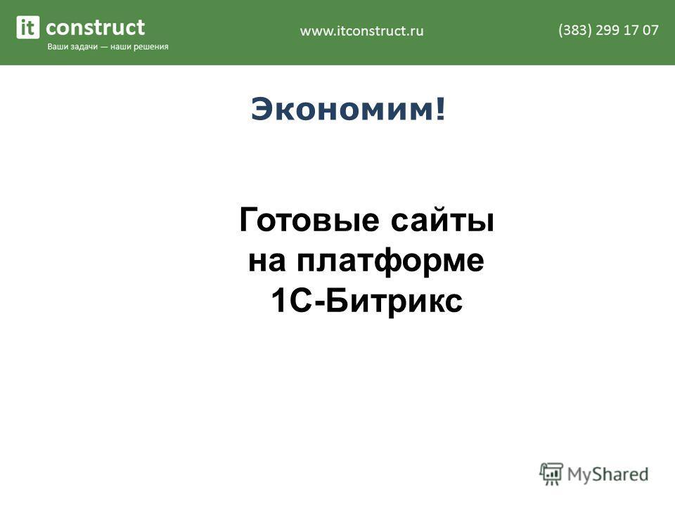 Экономим! Готовые сайты на платформе 1С-Битрикс
