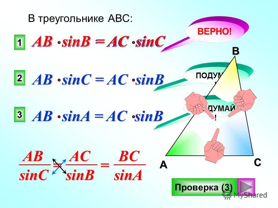 1 2 3 ВЕРНО! ПОДУМАЙ ! В треугольнике АВС: AB sinB = AC sinC AB sinC = AC sinB AB sinA = AC sinB Проверка (3)A B CABsinCACsinB == BCsinA AB sinB = AC sinC