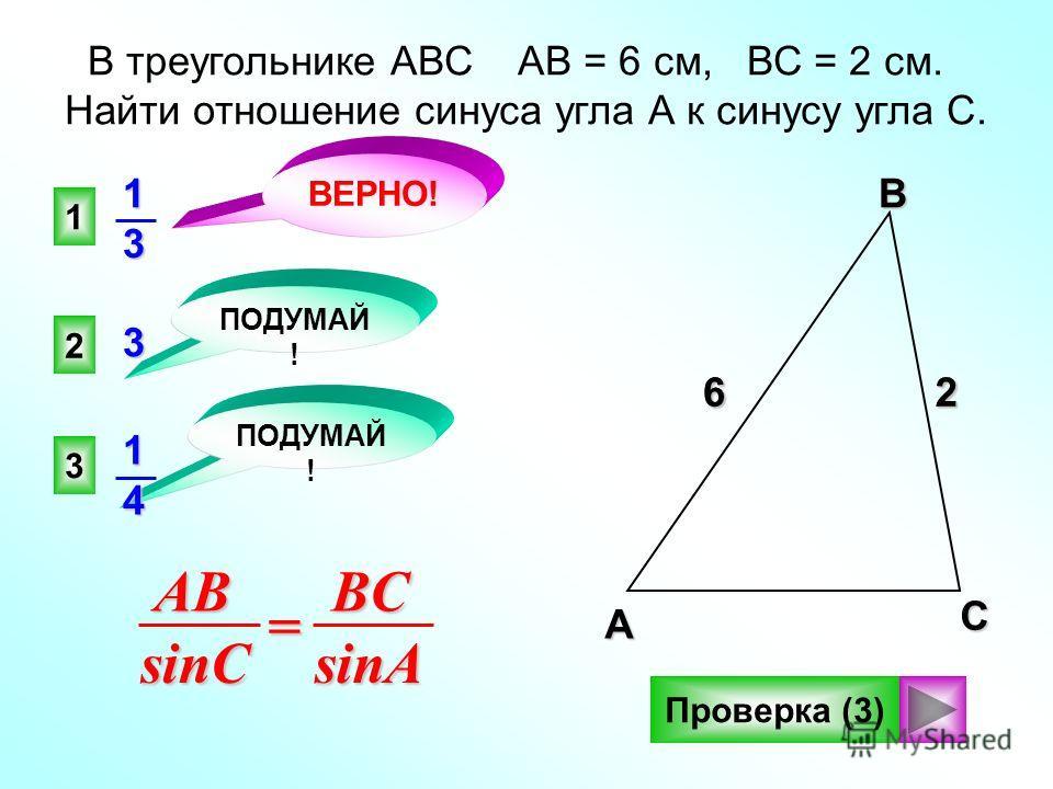 26 1 2 3 ВЕРНО! ПОДУМАЙ ! В треугольнике АВС АВ = 6 см, ВС = 2 см. Найти отношение синуса угла А к синусу угла C. Проверка (3)ABsinC=BCsinA13 3 АВС 62 14