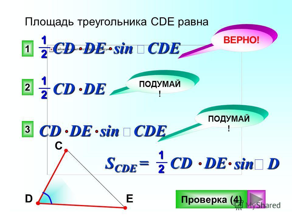1 2 3 Площадь треугольника CDE равна CD DE sin CDE CD DE 12 ВЕРНО! ПОДУМАЙ ! DCE 12 sin D S CDE = CDDE Проверка (4) CD DE sin CDE 12