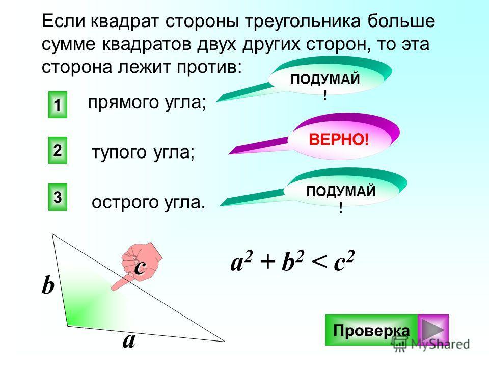 2 1 3 ПОДУМАЙ ! ВЕРНО! ПОДУМАЙ ! Если квадрат стороны треугольника больше сумме квадратов двух других сторон, то эта сторона лежит против: тупого угла; прямого угла; острого угла. Проверка a 2 + b 2 < c 2 a b c