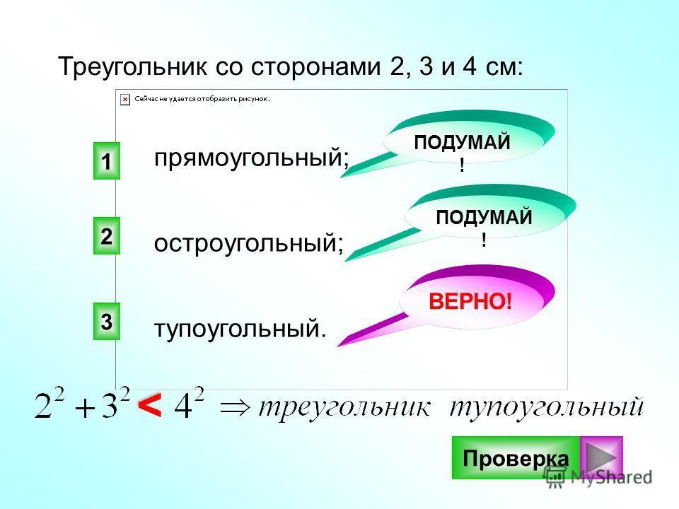 3 2 1 ВЕРНО! ПОДУМАЙ ! Треугольник со сторонами 2, 3 и 4 см: прямоугольный; тупоугольный. остроугольный; Проверка>