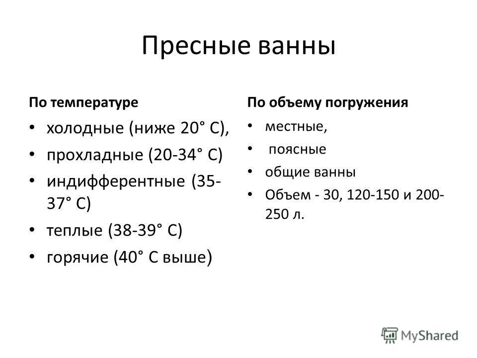 Пресные ванны По температуре холодные (ниже 20° С), прохладные (20-34° С) индифферентные (35- 37° С) теплые (38-39° С) горячие (40° С выше ) По объему погружения местные, поясные общие ванны Объем - 30, 120-150 и 200- 250 л.