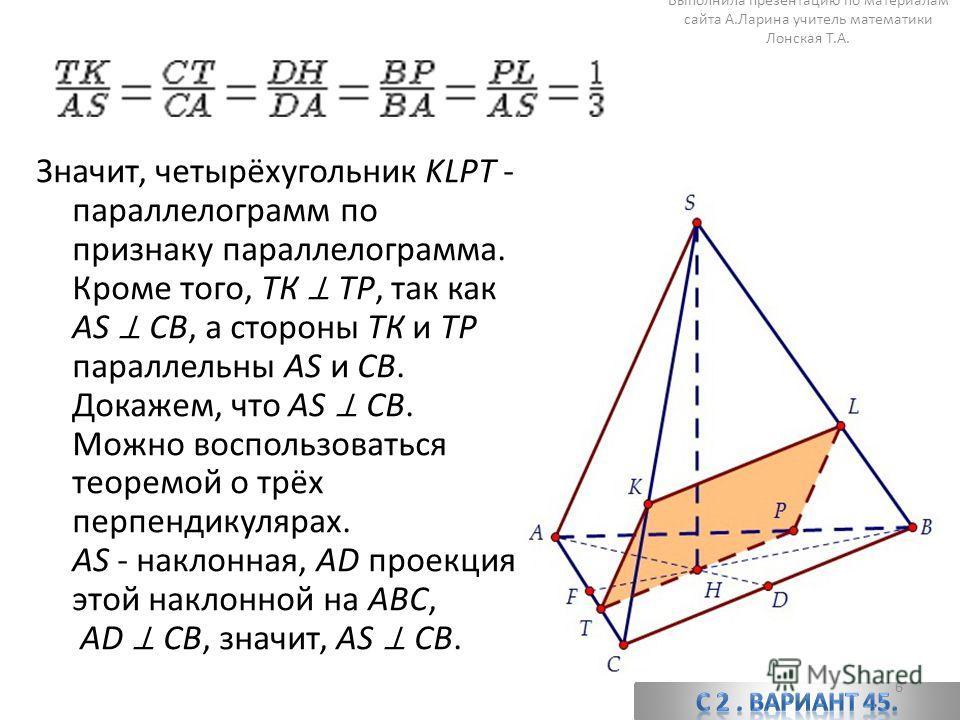 Значит, четырёхугольник KLPT - параллелограмм по признаку параллелограмма. Кроме того, ТК ТР, так как AS CB, а стороны ТК и ТР параллельны AS и CB. Докажем, что AS CB. Можно воспользоваться теоремой о трёх перпендикулярах. AS - наклонная, AD проекция