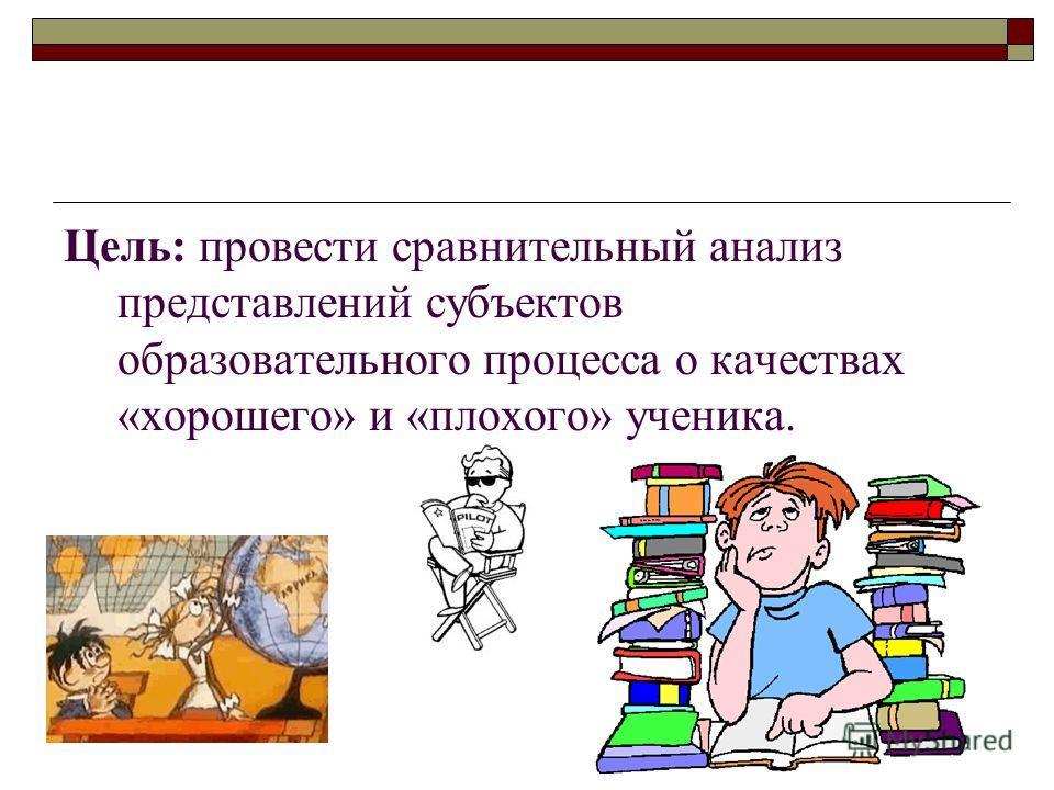 Цель: провести сравнительный анализ представлений субъектов образовательного процесса о качествах «хорошего» и «плохого» ученика.