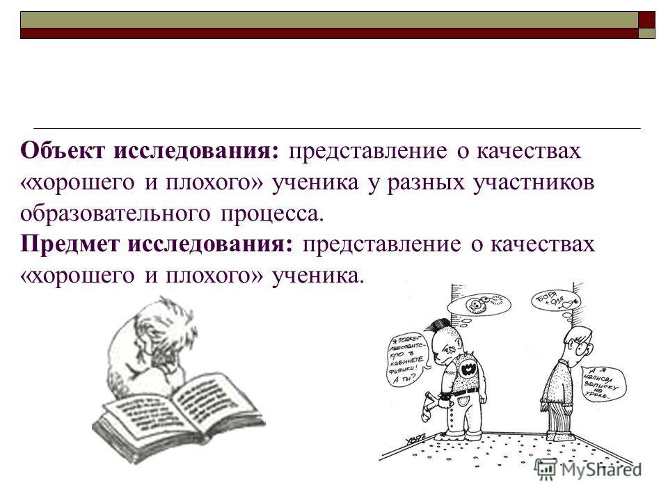 Объект исследования: представление о качествах «хорошего и плохого» ученика у разных участников образовательного процесса. Предмет исследования: представление о качествах «хорошего и плохого» ученика.