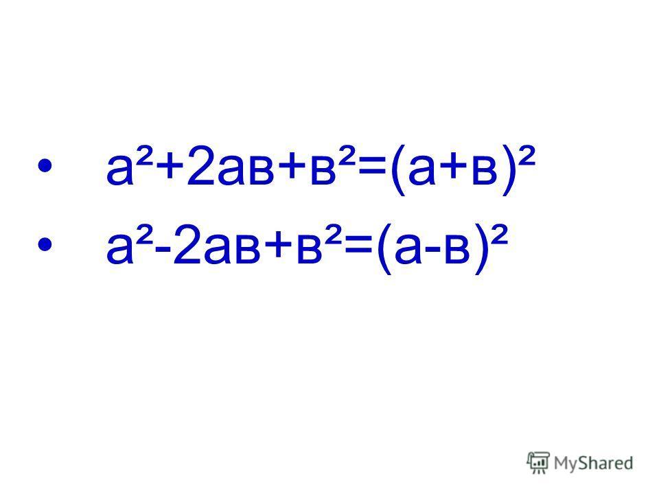 а²+2ав+в²=(а+в)² а²-2ав+в²=(а-в)²