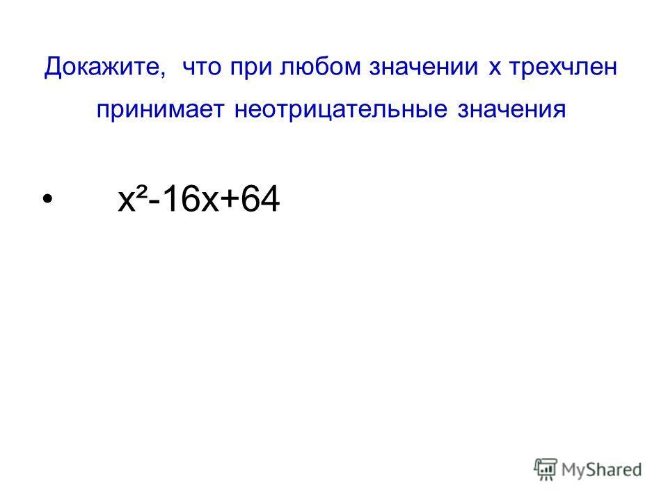 Докажите, что при любом значении х трехчлен принимает неотрицательные значения х²-16х+64