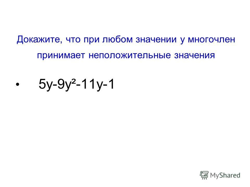 Докажите, что при любом значении у многочлен принимает неположительные значения 5у-9у²-11у-1
