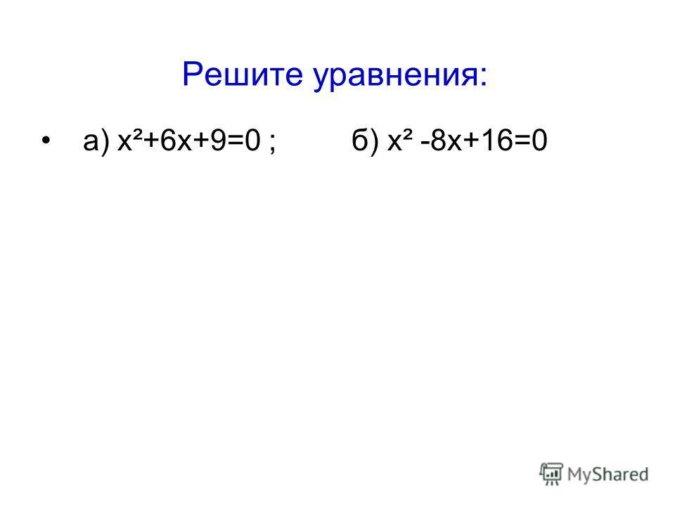 Решите уравнения: а) х²+6х+9=0 ; б) х² -8х+16=0