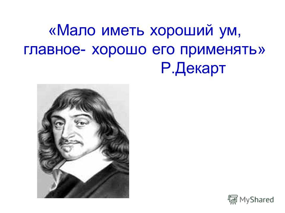 «Мало иметь хороший ум, главное- хорошо его применять» Р.Декарт