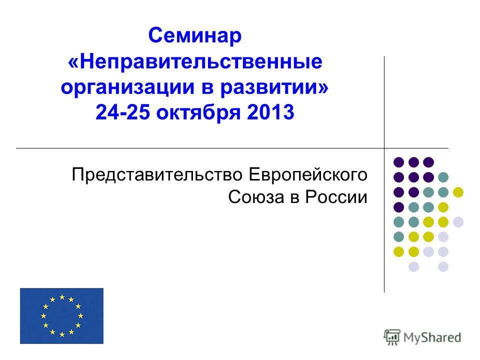 Семинар «Неправительственные организации в развитии» 24-25 октября 2013 Представительство Европейского Союза в России