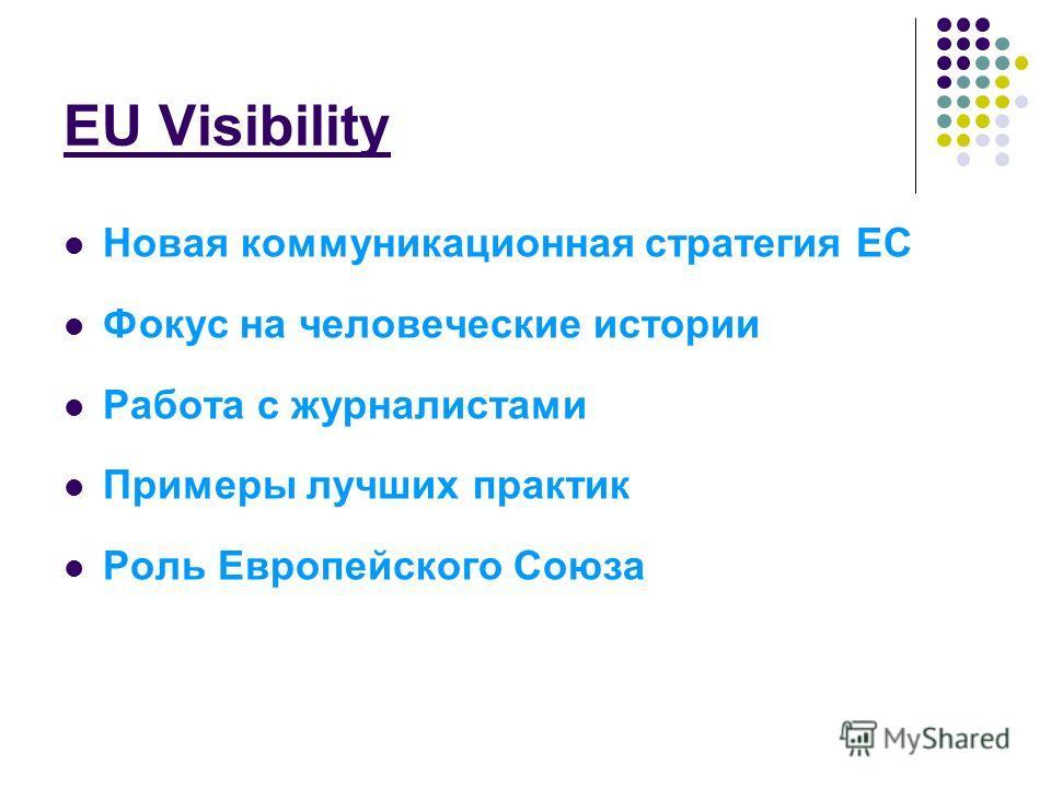 EU Visibility Новая коммуникационная стратегия EC Фокус на человеческие истории Работа с журналистами Примеры лучших практик Роль Европейского Союза