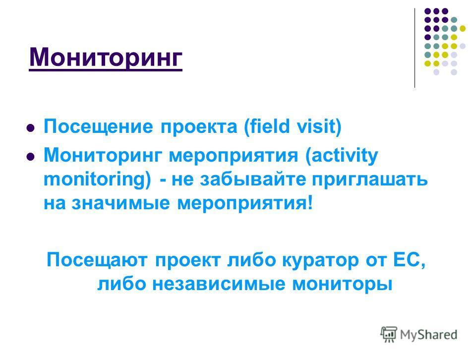 Мониторинг Посещение проекта (field visit) Мониторинг мероприятия (activity monitoring) - не забывайте приглашать на значимые мероприятия! Посещают проект либо куратор от ЕС, либо независимые мониторы